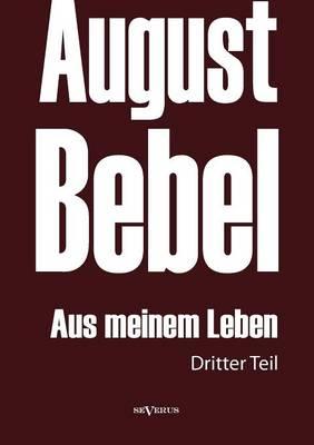 August Bebel: Aus Meinem Leben. Autobiographie in Drei Teilen. Dritter Teil (Paperback)