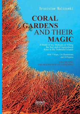 Coral Gardens and Their Magic: A Study of the Methods of Tilling the Soil and of Agricultural Rites in the Trobriand Islands (Paperback)