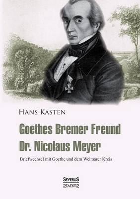 Goethes Bremer Freund Nicolaus Meyer: Briefwechsel Mit Goethe Und Dem Weimarer Kreis (Paperback)