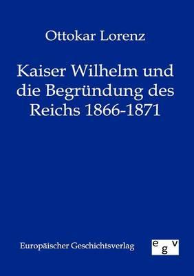 Kaiser Wilhelm Und Die Begr Ndung Des Reichs 1866-1871 (Paperback)
