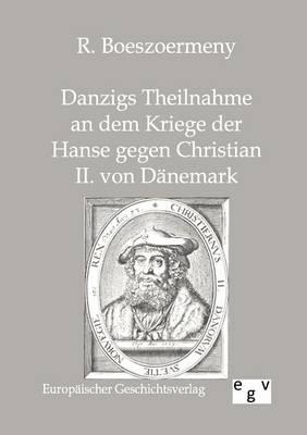 Danzigs Theinahme an Dem Kriege Der Hanse Gegen Christian II. Von Danemark (Paperback)