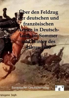 Uber Den Feldzug Der Deutschen Und Franzosischen Armee in Deutschland, Im Sommer Und Winter Des Jahres 1800 (Paperback)