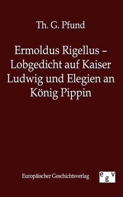 Ermoldus Rigellus - Lobgedicht Auf Kaiser Ludwig Und Elegien an Konig Pippin (Paperback)