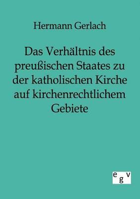 Das Verhaltnis Des Preuischen Staates Zu Der Katholischen Kirche Auf Kirchenrechtlichem Gebiete (Paperback)
