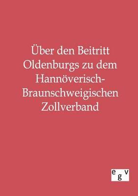 Uber Den Beitritt Oldenburgs Zu Dem Hannoverisch-Braunschweigischen Zollverband (Paperback)