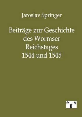 Beitrage Zur Geschichte Des Wormser Reichstages 1544 Und 1545 (Paperback)