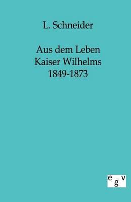 Aus Dem Leben Kaiser Wilhelms 1849-1873 (Paperback)
