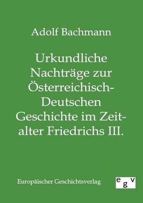 Urkundliche Nachtrage Zur Osterreichisch-Deutschen Geschichte Im Zeitalter Friedrichs III. (Paperback)