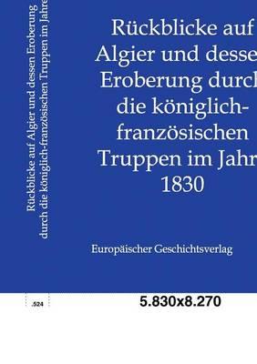 Ruckblicke Auf Algier Und Dessen Eroberung Durch Die Koniglich-Franzosischen Truppen Im Jahre 1830 (Paperback)