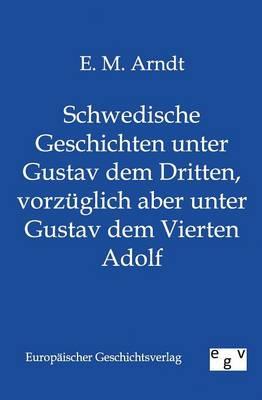 Schwedische Geschichten Unter Gustav Dem Dritten, Vorzuglich Aber Unter Gustav Dem Vierten Adolf (Paperback)