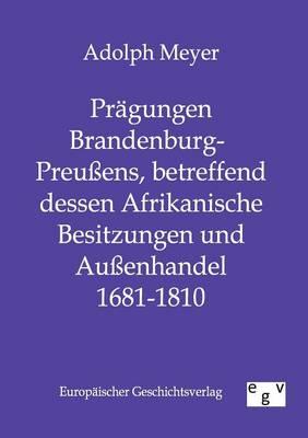 Pragungen Brandenburg-Preuens, Betreffend Dessen Afrikanische Besitzungen Und Auenhandel 1681 - 1810 (Paperback)