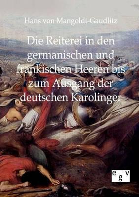 Die Reiterei in Den Germanischen Und Frankischen Heeren Bis Zum Ausgang Der Deutschen Karolinger (Paperback)