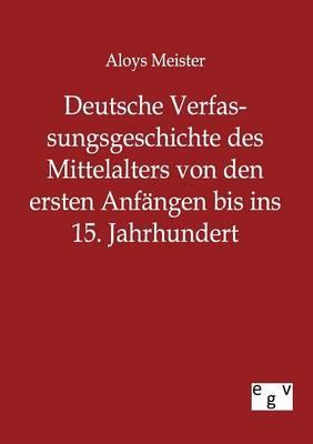 Deutsche Verfassungsgeschichte Des Mittelalters Von Den Ersten Anfangen Bis Ins 15. Jahrhundert (Paperback)