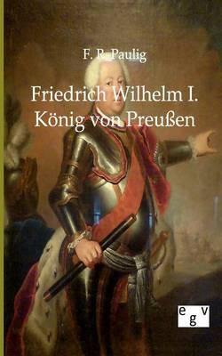 Friedrich Wilhelm I. - Konig Von Preuen (Paperback)