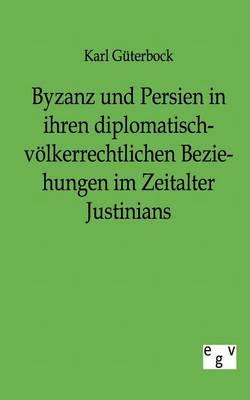 Byzanz Und Persien in Ihren Diplomatisch-V lkerrechtlichen Beziehungen Im Zeitalter Justinians (Paperback)
