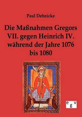 Die Manahmen Gregors VII. Gegen Heinrich IV. Wahrend Der Jahre 1076 Bis 1080 (Paperback)