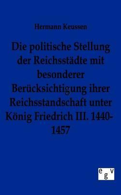 Die Politische Stellung Der Reichsstadte Mit Besonderer Berucksichtigung Ihrer Reichsstandschaft Unter Konig Friedrich III. 1440-1457 (Paperback)