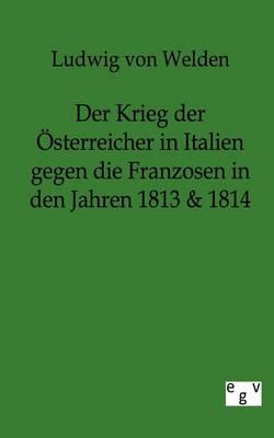 Der Krieg Der Osterreicher in Italien Gegen Die Franzosen in Den Jahren 1813 & 1814 (Paperback)