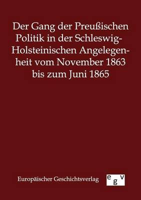 Der Gang Der Preuischen Politik in Der Schleswig-Holsteinischen Angelegenheit Vom November 1863 Bis Zum Juni 1865 (Paperback)