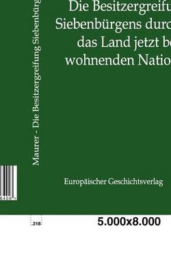 Die Besitzergreifung Siebenburgens Durch Die Das Land Jetzt Bewohnenden Nationen (Paperback)