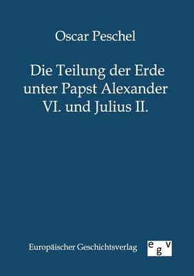 Die Teilung Der Erde Unter Papst Alexander VI. Und Julius II. (Paperback)