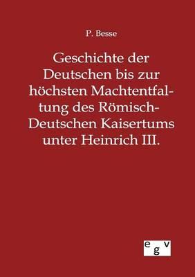 Geschichte Der Deutschen Bis Zur Hoechsten Machtentfaltung Des Roemisch-Deutschen Kaisertums Unter Heinrich III. (Paperback)