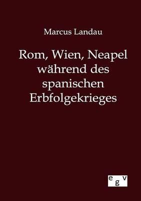 ROM, Wien, Neapel Wahrend Des Spanischen Erbfolgekrieges (Paperback)