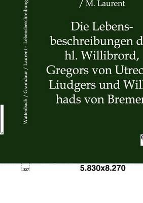 Die Lebensbeschreibungen Des Hl. Willibrord, Gregors Von Utrecht, Liudgers Und Willehads Von Bremen (Paperback)