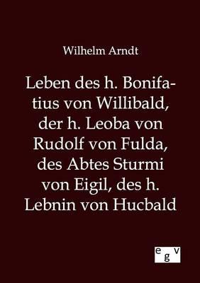 Leben Des H. Bonifatius Von Willibald, Der H. Leoba Von Rudolf Von Fulda, Des Abtes Sturmi Von Eigil, Des H. Lebnin Von Hucbald (Paperback)