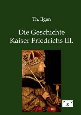Die Geschichte Kaiser Friedrichs III. (Paperback)