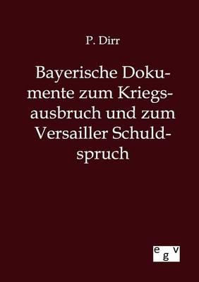 Bayerische Dokumente Zum Kriegsausbruch Und Zum Versailler Schuldspruch (Paperback)
