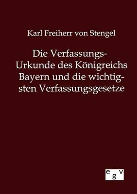 Die Verfassungs-Urkunde Des Konigreichs Bayern Und Die Wichtigsten Verfassungsgesetze (Paperback)