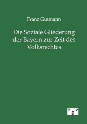 Die Soziale Gliederung Der Bayern Zur Zeit Des Volksrechtes (Paperback)