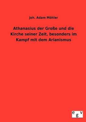 Athanasius Der Groe Und Die Kirche Seiner Zeit, Besonders Im Kampf Mit Dem Arianismus (Paperback)