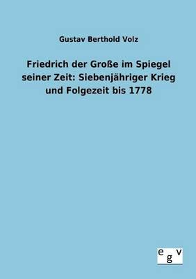 Friedrich Der Groe Im Spiegel Seiner Zeit: Siebenjahriger Krieg Und Folgezeit Bis 1778 (Paperback)