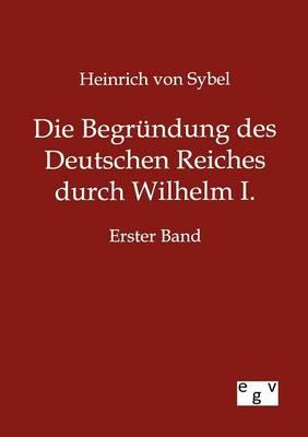 Die Begrundung Des Deutschen Reiches Durch Wilhelm I. (Paperback)