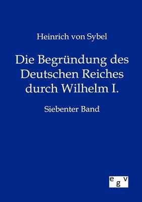 Die Begr Ndung Des Deutschen Reiches Durch Wilhelm I. (Paperback)