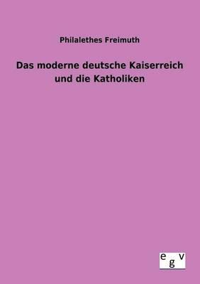 Das Moderne Deutsche Kaiserreich Und Die Katholiken (Paperback)