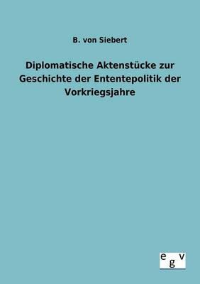 Diplomatische Aktenst cke Zur Geschichte Der Enten-Tepolitik Der Vorkriegsjahre (Paperback)