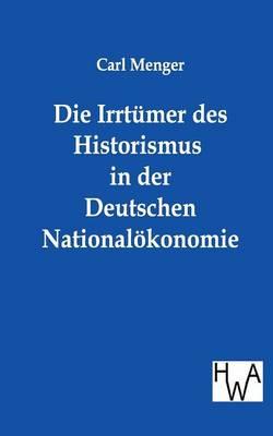 Die Irrtumer Des Historismus in Der Deutschen Nationalokonomie (Paperback)