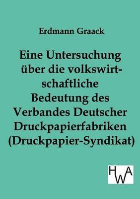 Eine Untersuchung Uber Die Volkswirtschaftliche Bedeutung Des Verbandes Deutscher Druckpapier-Fabriken (Druckpapier-Syndikat) (Paperback)