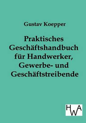 Praktisches Geschaftshandbuch Fur Handwerker, Gewerbe- Und Geschaftstreibende (Paperback)