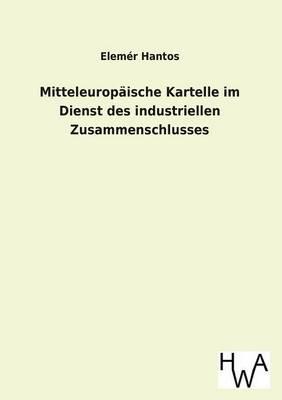 Mitteleuropaische Kartelle Im Dienst Des Industriellen Zusammenschlusses (Paperback)