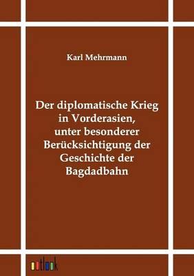 Der Diplomatische Krieg in Vorderasien, Unter Besonderer Berucksichtigung Der Geschichte Der Bagdadbahn (Paperback)