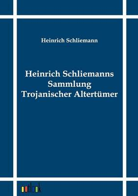 Heinrich Schliemanns Sammlung Trojanischer Altertumer (Paperback)