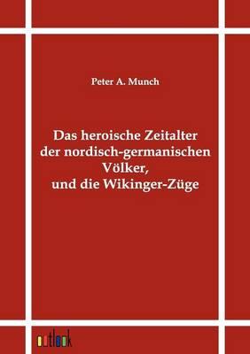 Das Heroische Zeitalter Der Nordisch-Germanischen Volker, Und Die Wikinger-Zuge (Paperback)