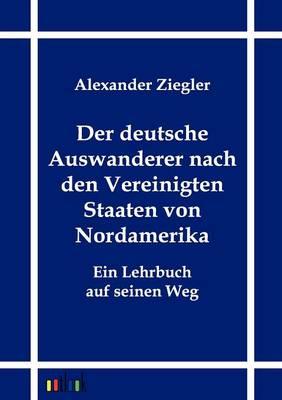 Der Deutsche Auswanderer Nach Den Vereinigten Staaten Von Nordamerika (Paperback)
