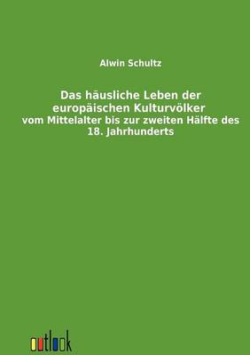Das Hausliche Leben Der Europaischen Kulturvolker Vom Mittelalter Bis Zur Zweiten Halfte Des 18. Jahrhunderts (Paperback)