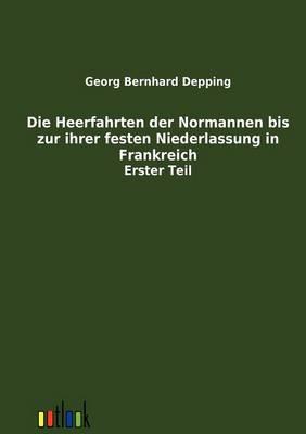 Die Heerfahrten Der Normannen Bis Zu Ihrer Festen Niederlassung in Frankreich (Paperback)
