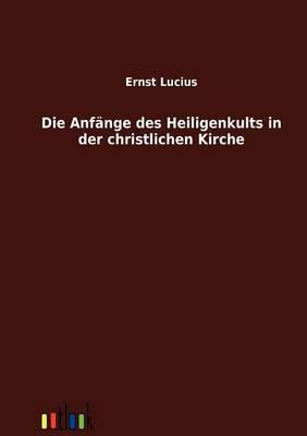 Die Anfange Des Heiligenkults in Der Christlichen Kirche (Paperback)